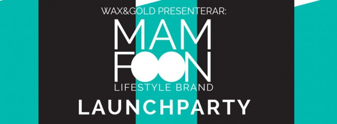 Wax & Gold presenterar: MAM FOON Lifestyle Brand Launch Party!