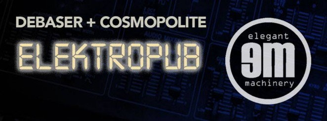Debaser x Cosmopolite: Elegant Machinery + Sine City + Elektropub